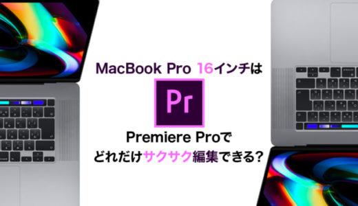 MacBook Pro 16インチでPremiere Proの動画編集はどれくらいサクサクできる?おすすめなの?
